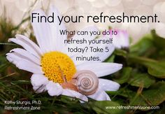 Find your refreshment. What can you do to refresh yourself today? Take 5 minutes for yourself and make it happen! ~Kathy~ www.refreshmentzone.com