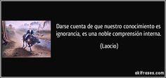 Darse cuenta de que nuestro conocimiento es ignorancia, es una noble comprensión interna. (Laocio)