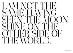 I am not the same having seen the moon shine on the other side of the world. WAYFARE