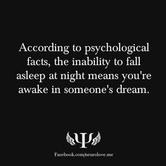 According to psychological facts, the inability to fall asleep at night means you're awake in someone's dream.
