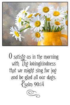 O satisfy us in the morning with Thy lovingkindness that we might sing for joy and be glad all our days. Psalm 90:14