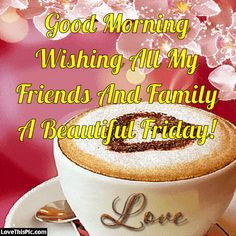 Good Morning Wishing All My Friends And Family A Beautiful Friday Friday Morning Greetings, Happy Friday Gif, Good Morning Happy Friday, Friday Wishes, Happy Friday Quotes, Blessed Friday, Good Morning Picture, Good Morning Good Night, Happy Name Day Wishes
