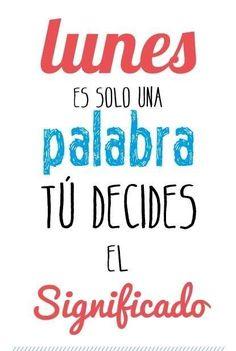 ¡buenos días, feliz lunes! Lunes, es sólo una palabra. Tú decides el significado. #FelizLunes