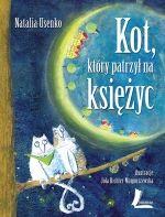 KOT, KTÓRY PATRZYŁ NA KSIĘŻYC - Natalia Usenko. Ciepły i zarazem zabawny tomik wierszy, którego bohaterami są między innymi zapracowany księżyc, kot zapatrzony w księżyc, węgorz, który uwielbiał słoną wodę, rodzinka na majówce, gawron w żółtych spodniach czy olbrzymka, która chciała pożreć dwie słodkie dziewczynki.