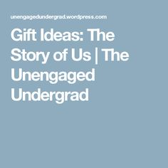 Gift Ideas: The Story of Us   The Unengaged Undergrad