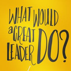 What would a great leader do, in your exact situation?