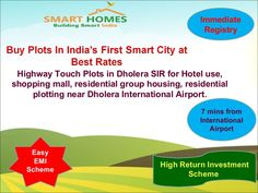 Buy Plots in India's First Smart City at Best Rates. Highway Touch Plots for hotel use, shopping mall & residential Plotting Purpose. Project is close to Dholera International Airport. Bumper Offers !!! Buy 1 Plot & Get 1 Plot Free. Booking Amount Rs. 5000/- Only. Zero Down Payment Plan. Easy EMI Schemes.