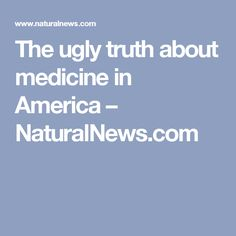 The ugly truth about medicine in America – NaturalNews.com