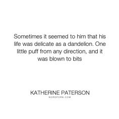 """Katherine Paterson - """"Sometimes it seemed to him that his life was delicate as a dandelion. One little..."""". life"""