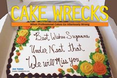 "Cake Wrecks - Home - The Cake That Started It All...""...And underneath that, write 'We will miss you'. Got it?""    Oh yeah, they got it."