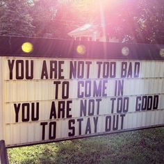 The sign in front of a church. I love this. YOU ARE NOT TOO BAD TO COME IN YOU ARE NOT TOO GOOD TO STAY OUT