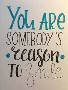 YOU ARE SOMEBODY'S • REASON• TO SMILE