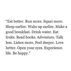 eat better. run more. squat more. sleep earlier. wake up earlier. make a good breakfast. drink water. eat fruits. read books. adventure. talk less. listen more. feel deeper. love better. open your eyes. experience life. be happy