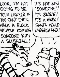 "Calvin and Hobbes, DE's CLASSIC PICK of the day (9-16-14) - Look, I'm not going to be your lawyer if you can't even walk a block without pasting someone with a slushball. ...It's not just ""someone""! It's SUSIE! It's a GIRL! Santa would understand!"