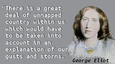 """There is a great deal of unmapped country within us which would have to be taken into account in an explanation of our gusts and storms."" — George Eliot, Daniel Deronda"