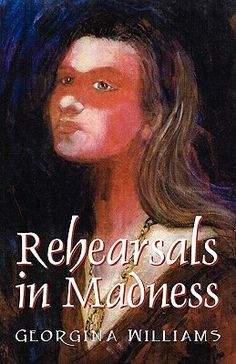 Rehearsals in Madness, by Georgina Williams.