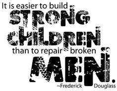 It's easier to build strong children than to repair broken men. - Frederick Douglass