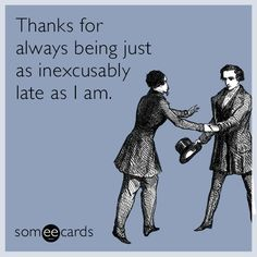 Thanks for always being just as inexcusably late as I am.