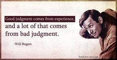 Good judgment comes from experience, and a lot of that comes from bad judgment