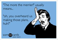 'The more the merrier!' usually means... 'oh, you overheard us making those plans, huh?'