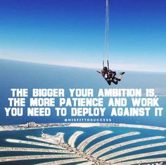 The bigger your ambition is, the more patience and work you need to deploy against it.