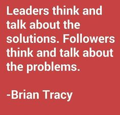 Leaders think and talk about the solutions. Followers think and talk about the problems. – Brian Tracy