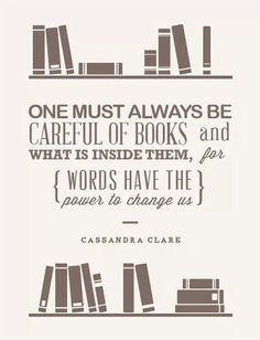 """""""One must always be careful of books and what is inside them, for words have the power to change us."""" - Cassandra Clare"""