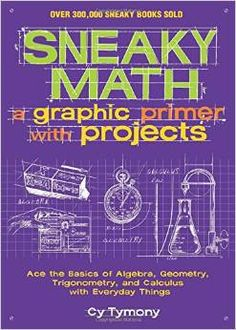 Sneaky math : a graphic primer with projects : ace the basics of algebra, geometry, trigonometry, and calculus with everyday things, Tymony, Cy, 9781449445201, 3/19