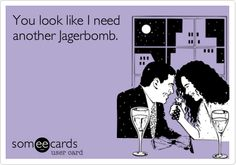 You look like I need another Jagerbomb.