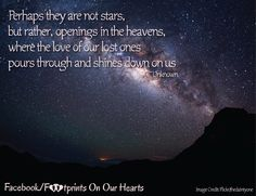 Perhaps they are not stars, but rather, openings in the heavens, where the love of our lost ones pours through and shines down on us. Loss Grief Quotes, Living With Depression, Nice Sayings, Pregnancy And Infant Loss, Heart Images, Heavens, Blessings, Best Quotes, Lost