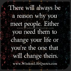 There will always be a reason why you meet people.  Either you need them to change your life or you're the one that will change theirs.