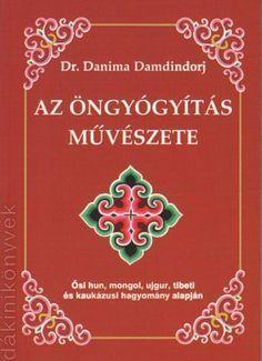 Az öngyógyítás művészete - Ősi hun, mongol, ujgur, tibeti és kaukázusi hagyomány alapján (Dr. Danima Damdindorj)Ősi hun, mongol, ujgur, tibeti és kaukázusi hagyomány alapján. Jaba, Medicine, Health Fitness, Inspiration, Om, Country, Live, Nature, Plant