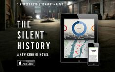 """The Silent History harkens back to the time of Dickens when fiction was serialized. Each month a new section of content was delivered to the app. The story was dystopian and invited readers to register as """"field reporters"""" in their locations to add content of their own to the story bringing """"fan fiction"""" to a whole new level. The Silent History points to the ways our fiction and all entertainment for that matter could be delivered in a more fluid and interactive manner in the future."""