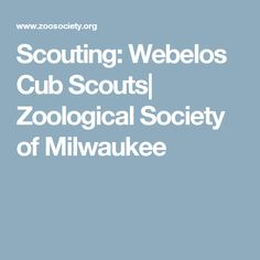 Scouting: Webelos Cub Scouts| Zoological Society of Milwaukee