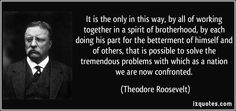 It is the only in this way, by all of working together in a spirit of brotherhood, by each doing his part for the betterment of himself and of others, that is possible to solve the tremendous problems with which as a nation we are now confronted. (Theodore Roosevelt)   #quotes #quote #quotations #TheodoreRoosevelt