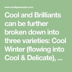 Cool and Brilliants can be further broken down into three varieties: Cool Winter (flowing into Cool & Delicate), Clear Winter (flowing into Warm & Fresh), and Deep Winter (sharing deep, dark depths with Warm & Rich). *(icy describes a pure color tinted with white, it is not muddied with gray or other undertones like a…