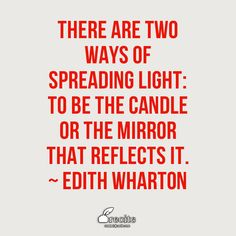 There are two ways of spreading light: to be the candle or the mirror that reflects it. ~  Edith Wharton