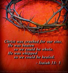 """But he was wounded for our transgressions, he was bruised for our iniquities: the chastisement of our peace was upon him; and with his stripes we are healed."" Isaiah 53:5"
