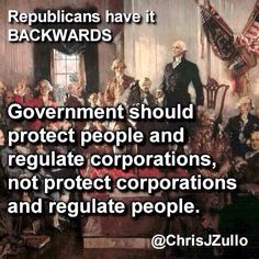 Republicans have it BACKWARDS. Government should protect people and regulate corporations, not protect corporations and regulate people.