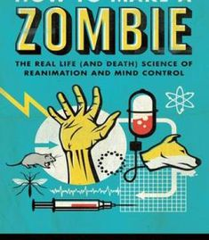 How to Make a Zombie: The Real Life (and Death) Science of Reanimation and Mind Control