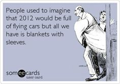 People used to imagine that 2012 would be full of flying cars but all we have is blankets with sleeves!