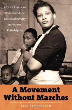 A Movement Without Marches: African American Women and the Politics of Poverty in Postwar Philadelphia by Lisa Levenstein