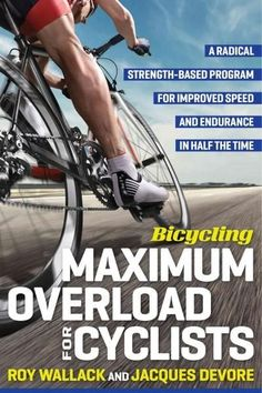 Bicycling Maximum Overload for Cyclists: A Radical Strength-Based Program for Improved Speed and Endurance in Hal...