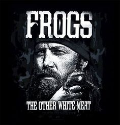 """""""Frogs ~ the Other white meat."""" ~ Jase"""