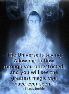 """""""The Universe is saying: Allow me to flow through you unrestricted, and you will see the greatest magic you have ever seen."""""""