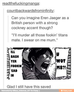 Eren with a thick British accent omg this would be insanely hilarious