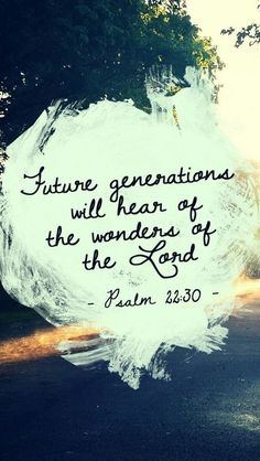 Psalm 22:30 (NLT) - Our children will also serve Him. Future generations will hear about the wonders of the Lord.