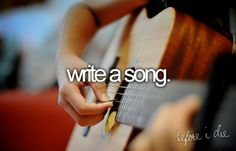 write a song. I have done this, but I want to write a REALLY good one