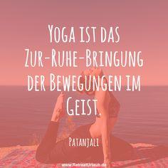 Yoga ist das Zur-Ruhe-Bringung der Bewegungen im Geist. -  Patanjali