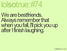 Thats just how bestfriends are. We love eachother and help eachother up after we finish laughing at one another <3